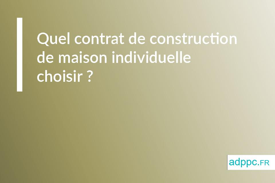 Quel contrat de construction de maison individuelle choisir ?