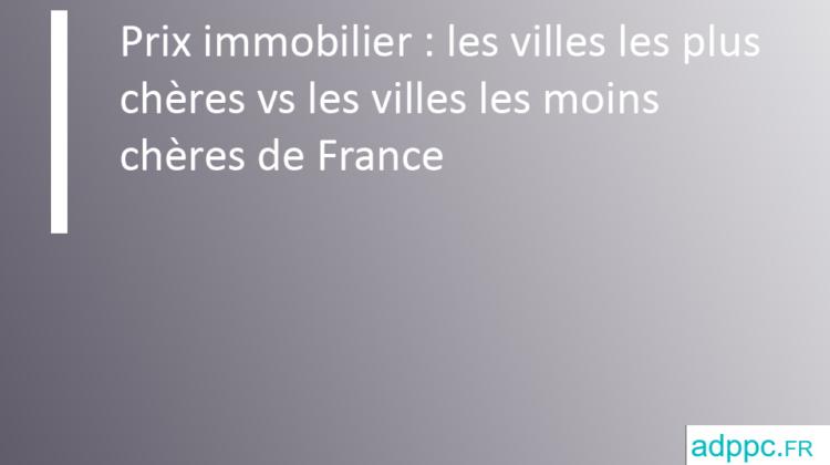 Prix immobilier : les villes les plus chères vs les villes les moins chères de France