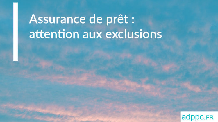 Assurance de prêt : attention aux exclusions de garantie