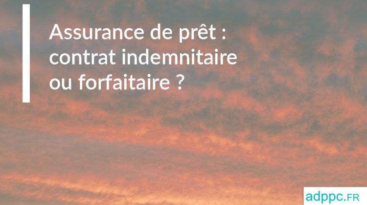 Assurance de prêt: contrat indemnitaire ou forfaitaire?