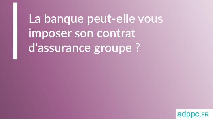 La banque peut-elle vous imposer son contrat d'assurance groupe?