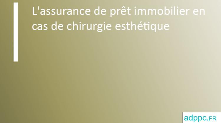 L'assurance de prêt immobilier en cas de chirurgie esthétique