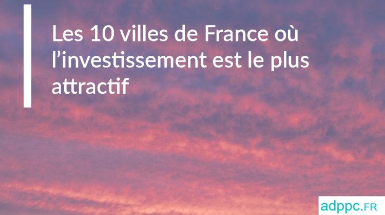 Les 10 villes de France où l'investissement est le plus attractif