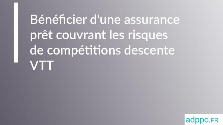 Bénéficier d'une assurance prêt couvrant les risques de compétitions descente VTT