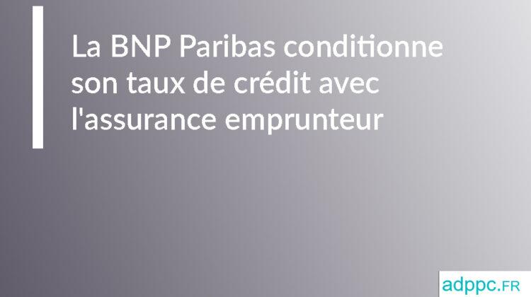 La BNP Paribas aussi conditionne son taux de crédit avec l'assurance emprunteur