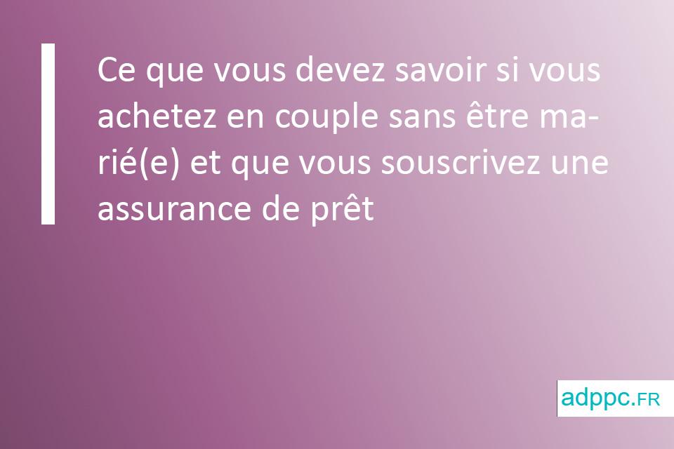 Ce que vous devez savoir si vous achetez en couple sans être marié(e) et que vous souscrivez une assurance de prêt