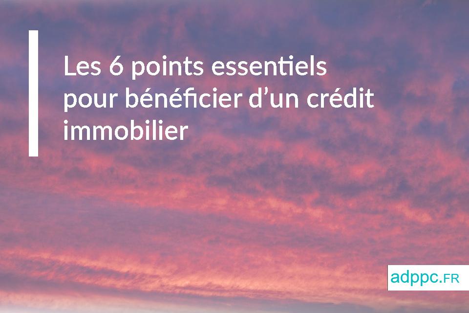 Les 6 points essentiels pour bénéficier d'un crédit immobilier