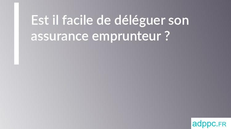Est il facile de déléguer son assurance emprunteur ?