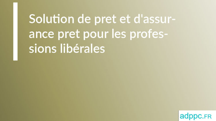 Solution de pret et d'assurance pret pour les professions libérales