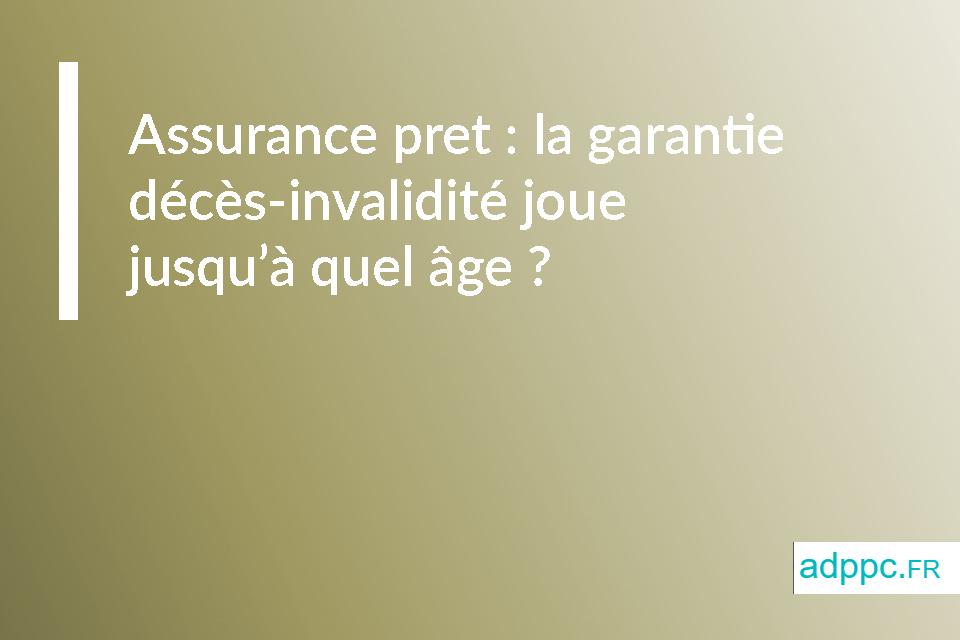 Assurance pret : la garantie décès-invalidité joue jusqu'à quel âge ?