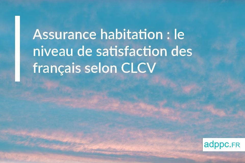 Assurance habitation : le niveau de satisfaction des français selon CLCV