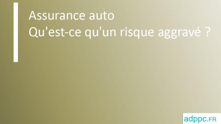 Qu'est-ce qu'un risque aggravé assurance auto?
