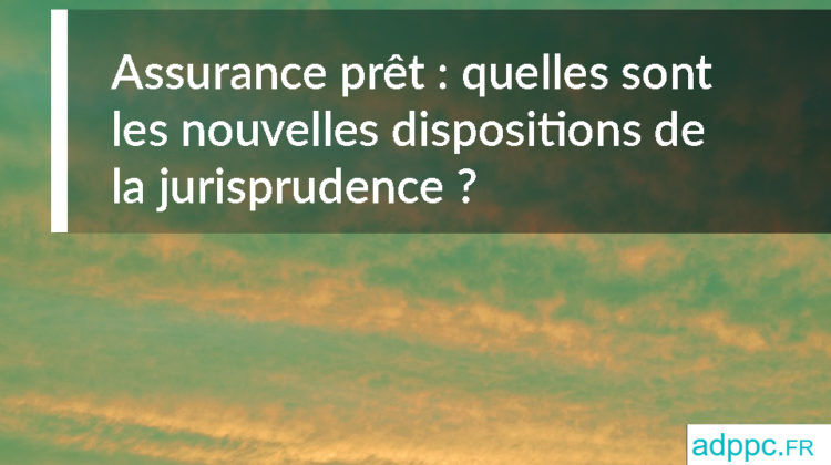 Assurance prêt: quelles sont les nouvelles dispositions de la jurisprudence?