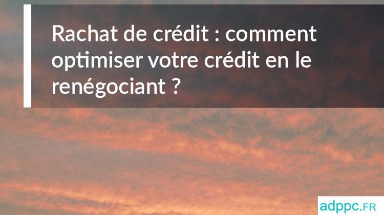 Rachat de crédit: comment optimiser votre crédit en le renégociant?