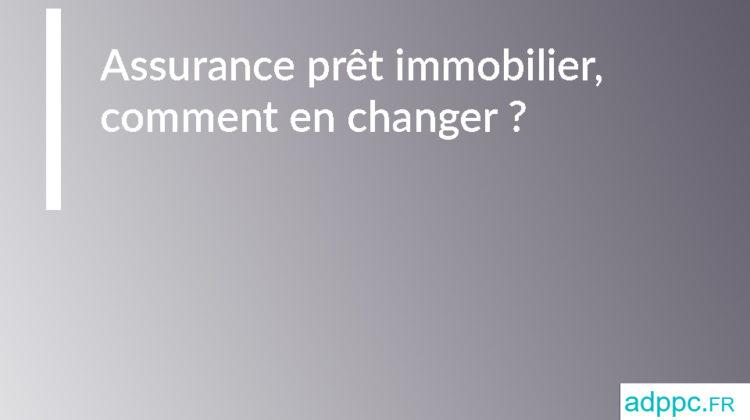 Assurance prêt immobilier, comment changer ?