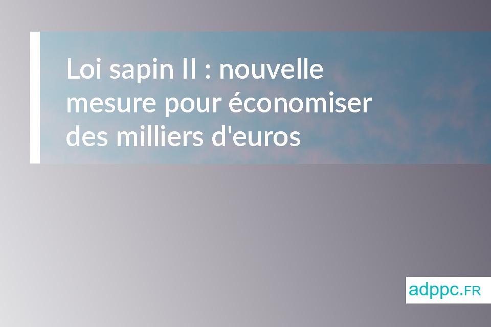 Loi sapin II : nouvelle mesure qui pourrait vous faire économiser des milliers d'euros