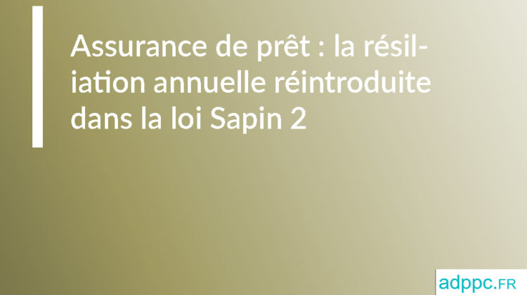Assurance de prêt: la résiliation annuelle réintroduite dans la loi Sapin 2