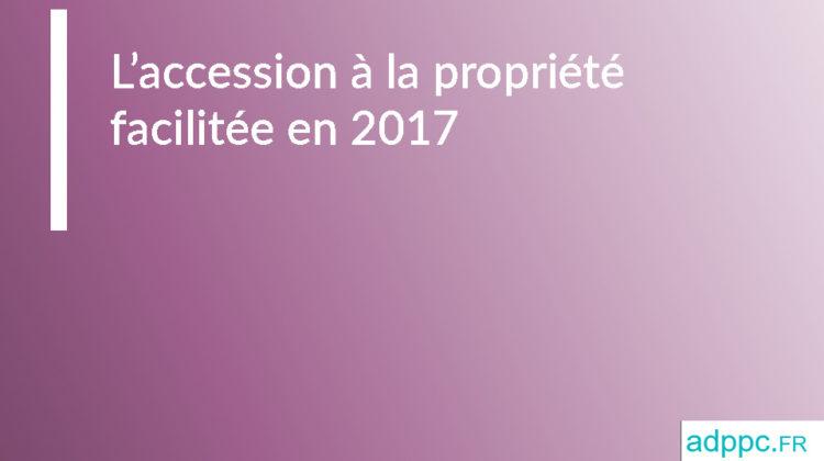 Accession à la propriété facilitée en 2017