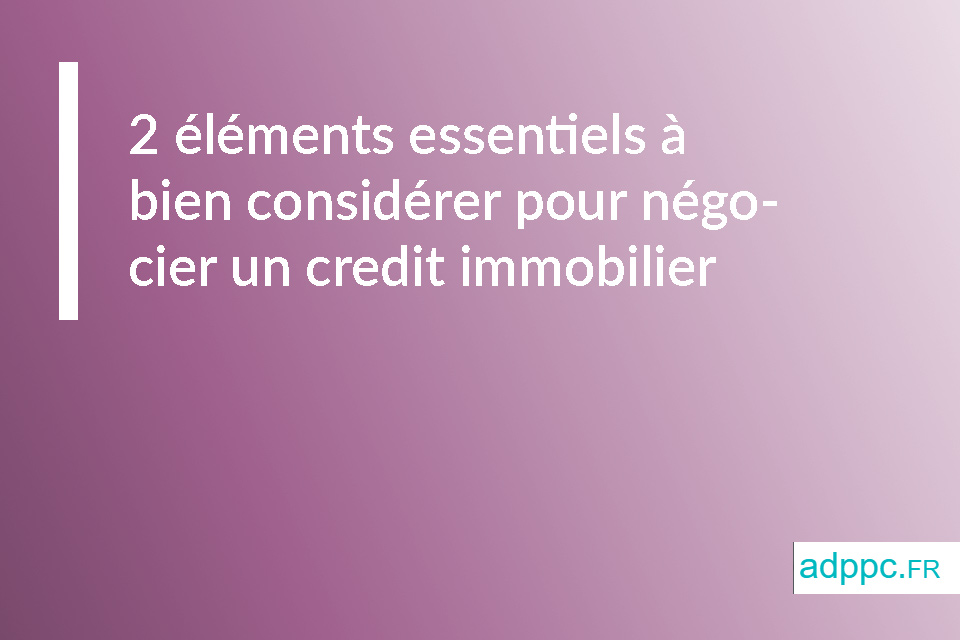 2 éléments essentiels à bien considérer pour négocier un credit immobilier
