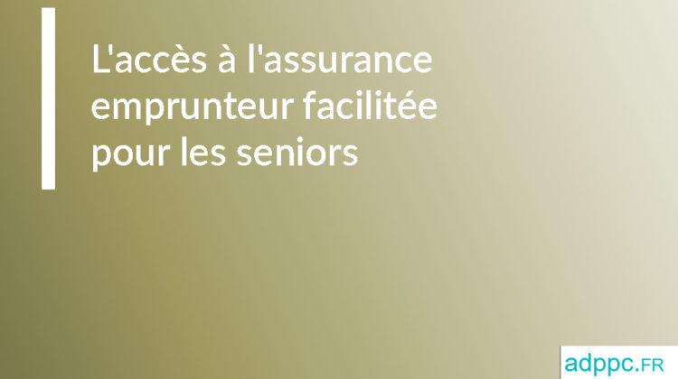 L'accès à l'assurance emprunteur facilitée pour les seniors