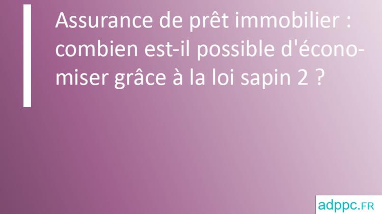 Assurance de prêt immobilier: combien est-il possible d'économiser grâce à la loi sapin2?
