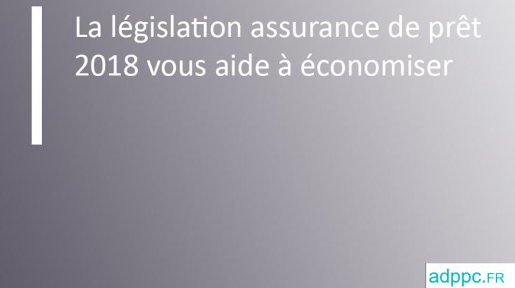 La législation assurance de prêt 2018 vous aide à économiser
