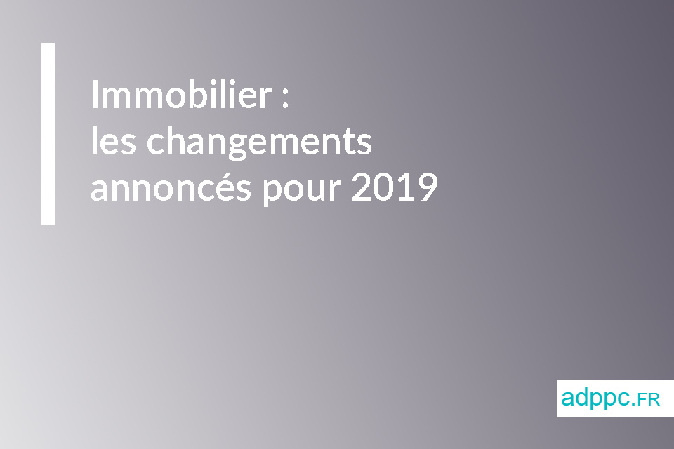 Immobilier : les changements annoncés pour 2019