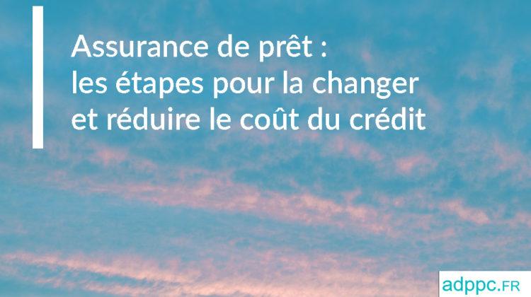 Assurance de prêt immobilier: les étapes pour la changer et réduire le coût de votre crédit