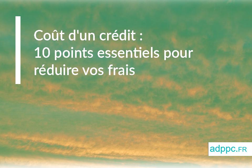 Coût d'un crédit : 10 points essentiels pour réduire vos frais