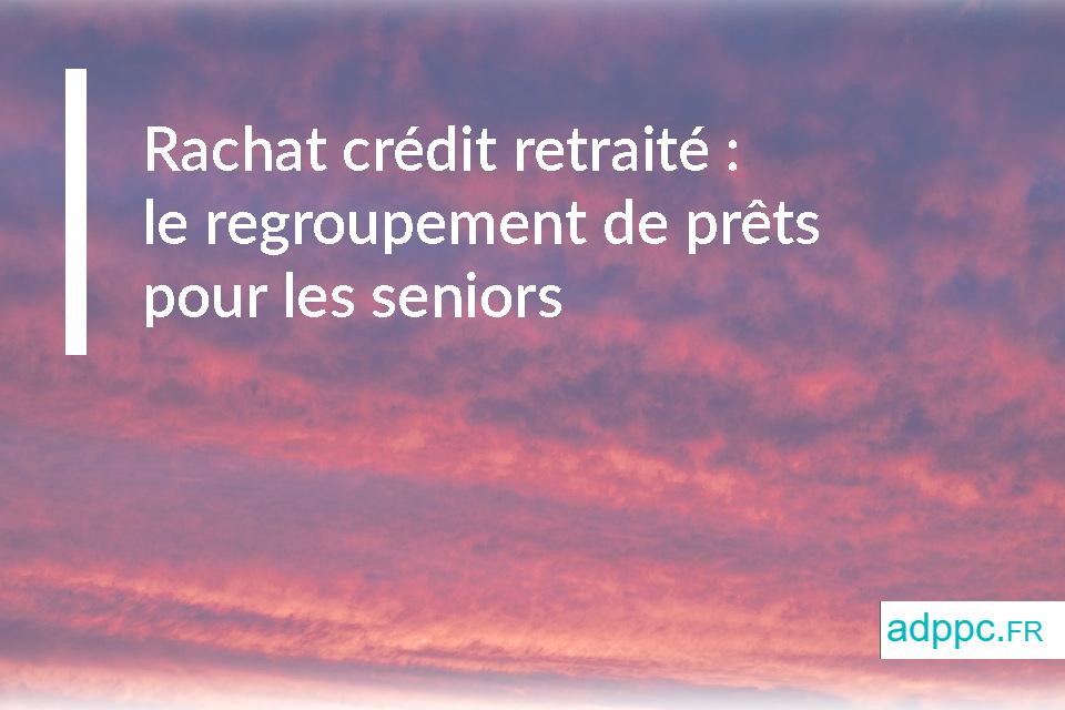 Rachat crédit retraité : le regroupement de prêts pour les seniors