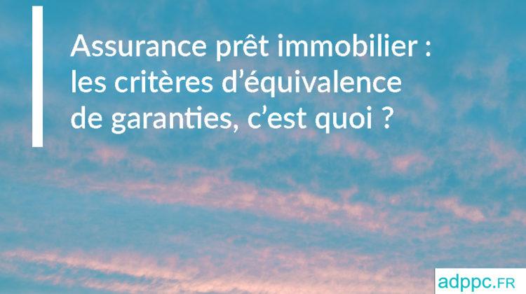 Assurance prêt immobilier : les critères d'équivalence de garanties, c'est quoi ?
