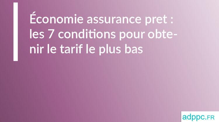 Économie assurance pret: les 7 conditions pour obtenir le tarif le plus bas