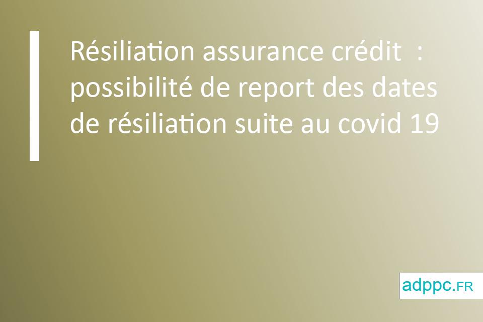 Résiliation assurance crédit : possibilité de report des dates de résiliation suite au covid 19