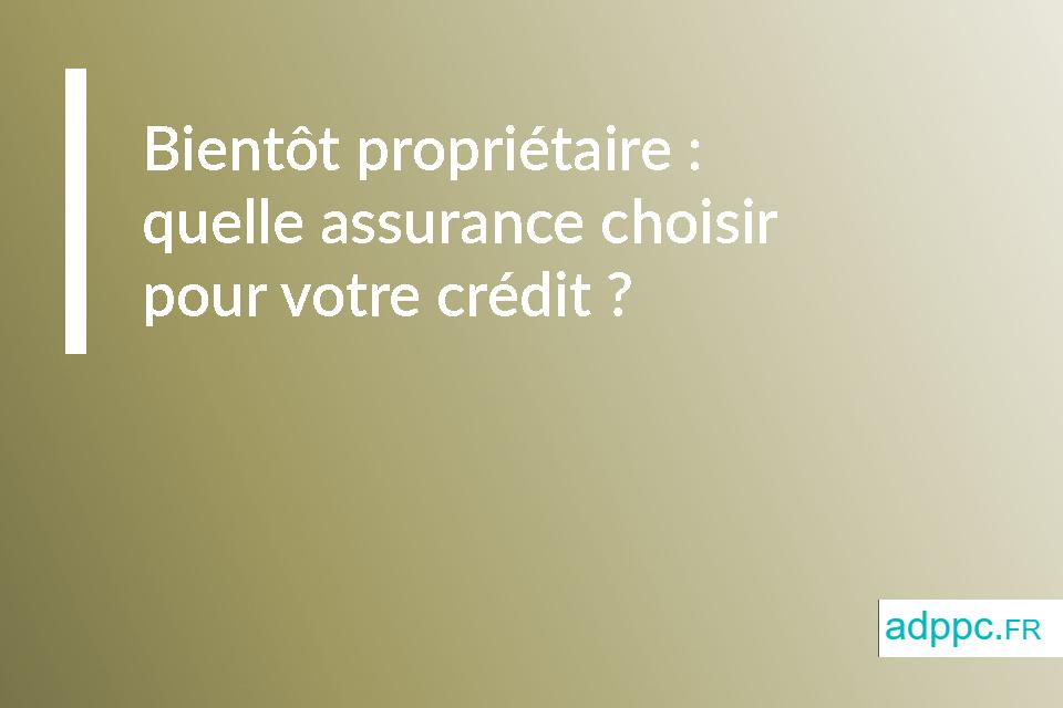 Bientôt propriétaire: quelle assurance choisir pour votre crédit immobilier?