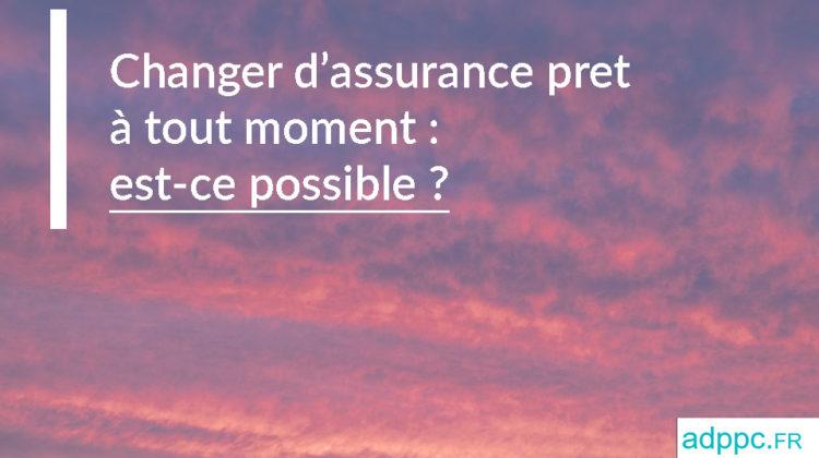 Changer assurance pret immobilier à tout moment: est-ce possible?