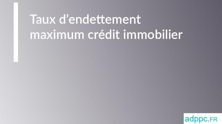 Taux d'endettement maximum crédit immobilier
