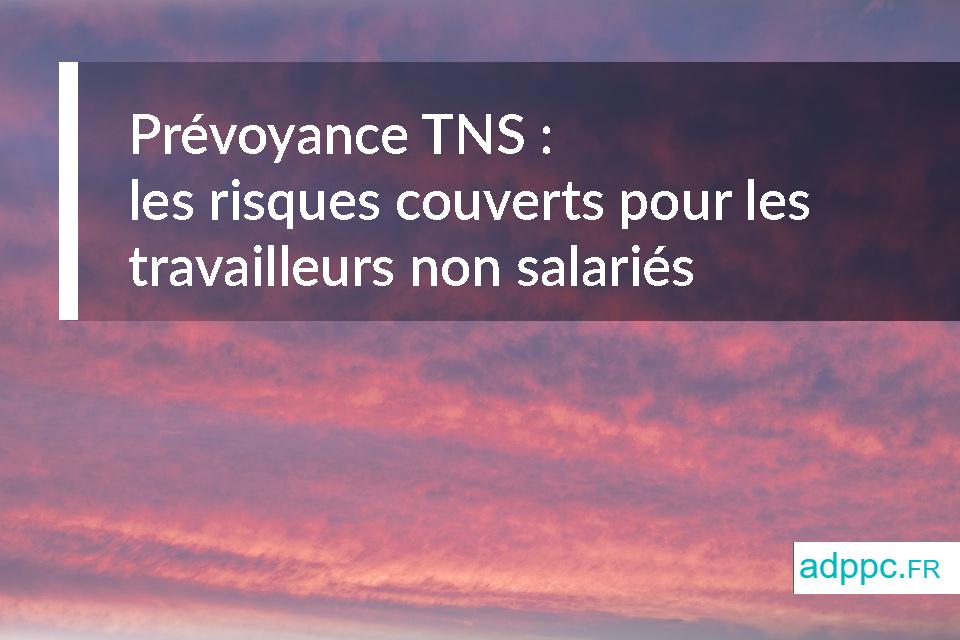 Prévoyance TNS : les risques couverts pour les travailleurs non salariés