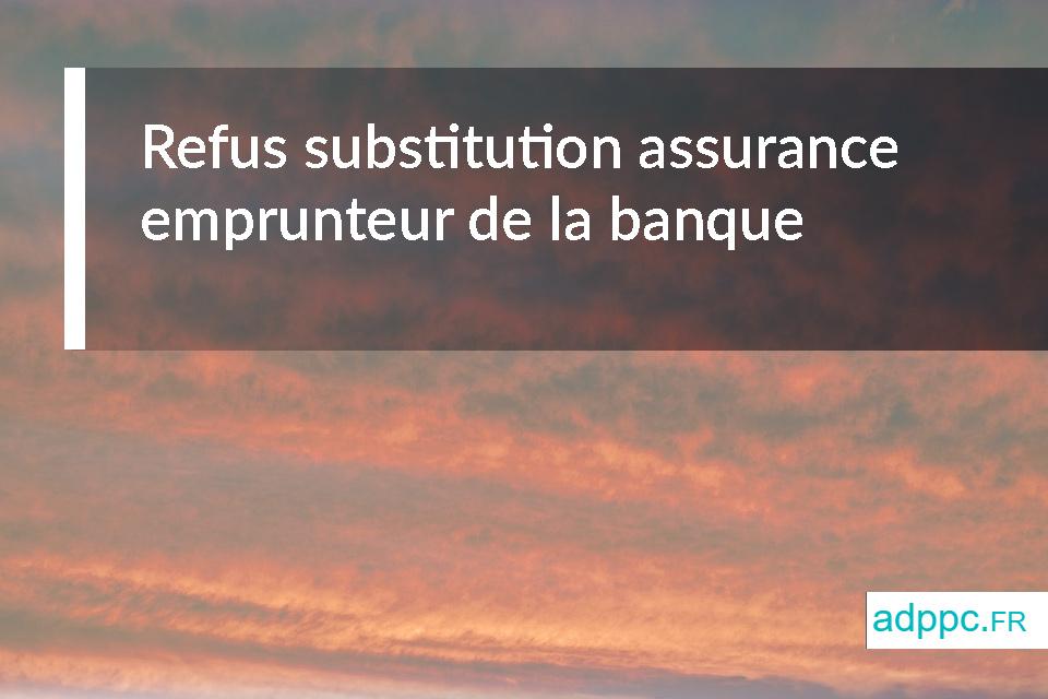 Refus substitution assurance emprunteur de la banque: que faire dans ce cas?